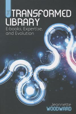 The Transformed Library: E-Books, Expertise, and Evolution - Woodward, Jeannette