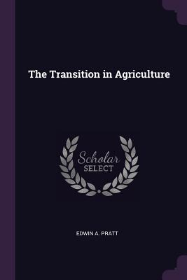 The Transition in Agriculture - Pratt, Edwin A