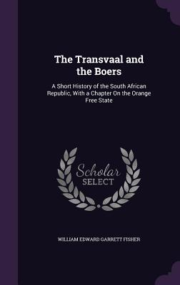 The Transvaal and the Boers: A Short History of the South African Republic, with a Chapter on the Orange Free State - Fisher, William Edward Garrett