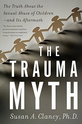 The Trauma Myth: The Truth about the Sexual Abuse of Children; And Its Aftermath - Clancy, Susan A