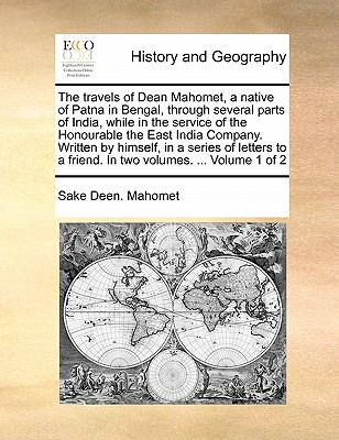 The Travels of Dean Mahomet, a Native of Patna in Bengal, Through Several Parts of India, While in the Service of the Honourable the East India Company. Written by Himself, in a Series of Letters to a Friend. in Two Volumes. ... Volume 1 of 2 - Mahomet, Sake Deen