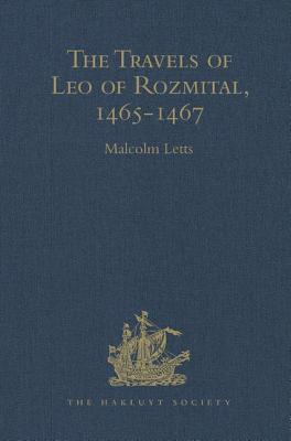The Travels of Leo of Rozmital Through Germany, Flanders, England, France, Spain, Portugal and Italy 1465-1467 - Letts, Malcolm (Editor)
