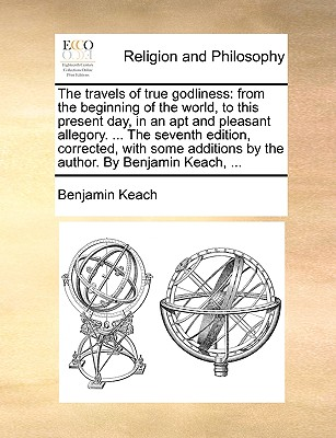 The Travels of True Godliness: From the Beginning of the World, to This Present Day, in an Apt and Pleasant Allegory. ... the Seventh Edition, Corrected, with Some Additions by the Author. by Benjamin Keach, ... - Keach, Benjamin