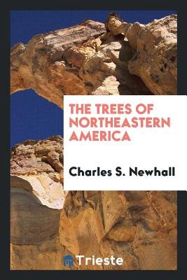 The Trees of Northeastern America - Newhall, Charles S