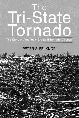 The Tri-State Tornado: The Story of America's Greatest Tornado Disaster - Felknor, Peter S
