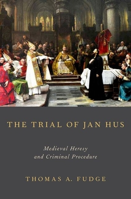 The Trial of Jan Hus: Medieval Heresy and Criminal Procedure - Fudge, Thomas A