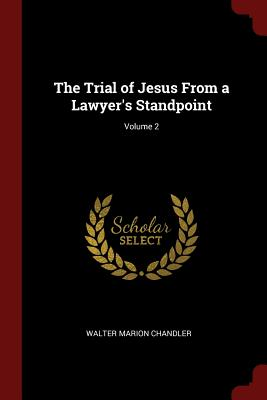 The Trial of Jesus from a Lawyer's Standpoint; Volume 2 - Chandler, Walter Marion