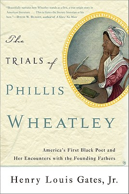 The Trials of Phillis Wheatley: America's First Black Poet and Her Encounters with the Founding Fathers - Gates, Henry Louis, Jr.