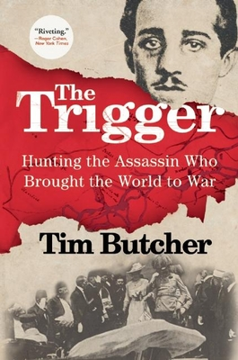 The Trigger: Hunting the Assassin Who Brought the World to War - Butcher, Tim