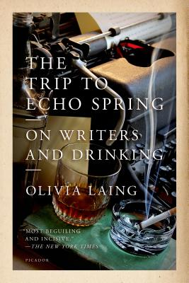 The Trip to Echo Spring: On Writers and Drinking - Laing, Olivia