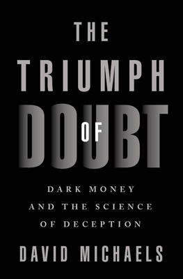 The Triumph of Doubt: Dark Money and the Science of Deception - Michaels, David