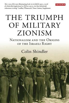 The Triumph of Military Zionism: Nationalism and the Origins of the Israeli Right - Shindler, Colin, PhD