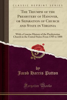 The Triumph of the Presbytery of Hanover, or Separation of Church and State in Virginia: With a Concise History of the Presbyterian Church in the United States from 1705 to 1888 (Classic Reprint) - Patton, Jacob Harris