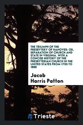The Triumph of the Presbytery of Hanover: Or, Separation of Church and State in Virginia. with a Concise History of the Presbyterian Church in the United States from 1705 to 1888 - Patton, Jacob Harris