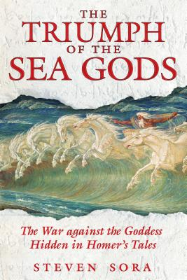 The Triumph of the Sea Gods: The War Against the Goddess Hidden in Homer's Tales - Sora, Steven