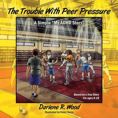 The Trouble with Peer Pressure: A Simple My ADHD Story for Young Teens - Wood, Darlene R