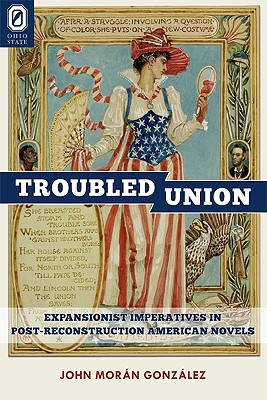 The Troubled Union: Expansionist Imperatives in Post-Reconstruction American Novels - Gonzalez, John Moran