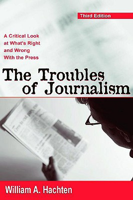 The Troubles of Journalism: A Critical Look at What's Right and Wrong with the Press - Hachten, William A