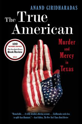 The True American: Murder and Mercy in Texas - Giridharadas, Anand
