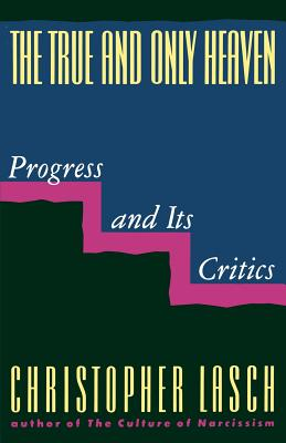 The True and Only Heaven: Progress and Its Critics - Lasch, Christopher