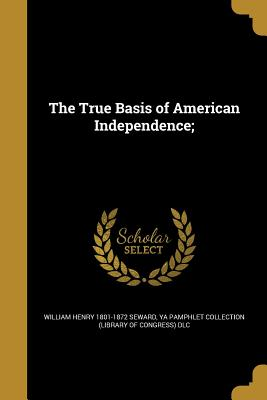 The True Basis of American Independence; - Seward, William Henry 1801-1872, and Ya Pamphlet Collection (Library of Congr (Creator)