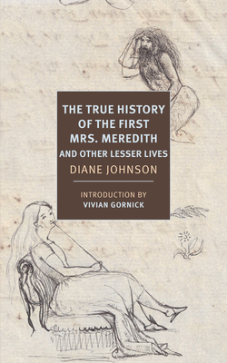 The True History of the First Mrs. Meredith and Other Lesser Lives - Johnson, Diane (Preface by), and Gornick, Vivian (Introduction by)
