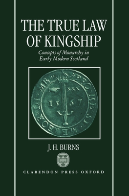 The True Law of Kingship: Concepts of Monarchy in Early-Modern Scotland - Burns, J H