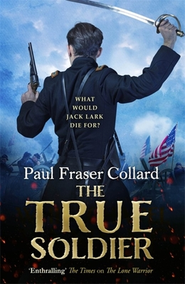 The True Soldier: Jack Lark 6 - Collard, Paul Fraser