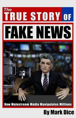 The True Story of Fake News: How Mainstream Media Manipulates Millions