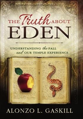 The Truth about Eden: Understanding the Fall and the Temple Experience - Gaskill, Alonzo