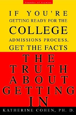 The Truth about Getting in: The Top College Advisor Tells You Everything You Need to Know - Cohen, Katherine, Dr.