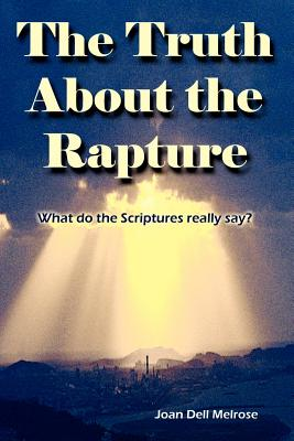 The Truth about the Rapture: What Do the Scriptures Really Say? - Melrose, Joan Dell