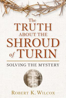 The Truth about the Shroud of Turin: Solving the Mystery - Wilcox, Robert K