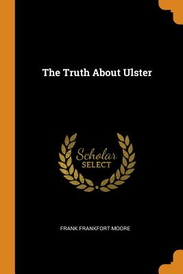The Truth about Ulster - Moore, Frank Frankfort
