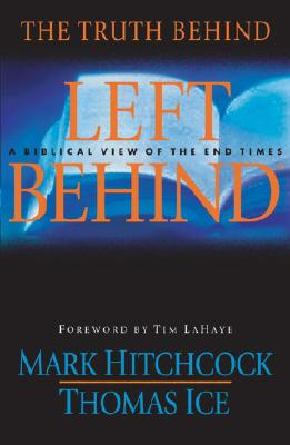 The Truth Behind Left Behind: A Biblical View of the End Times - Hitchcock, Mark, and Ice, Thomas, Ph.D., Th.M., and LaHaye, Tim, Dr. (Introduction by)