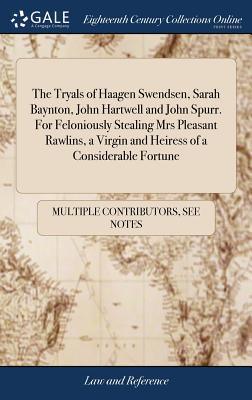 The Tryals of Haagen Swendsen, Sarah Baynton, John Hartwell and John Spurr. for Feloniously Stealing Mrs Pleasant Rawlins, a Virgin and Heiress of a Considerable Fortune: ... at the Queens Bench Bar at Westminster, Nov. 25. 1702. - Multiple Contributors