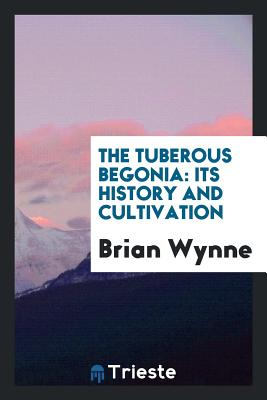 The Tuberous Begonia: Its History and Cultivation - Wynne, Brian