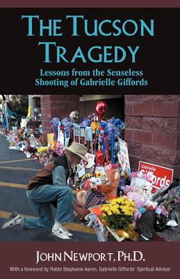 The Tucson Tragedy: Lessons from the Senseless Shooting of Gabrielle Giffords - Newport, Ph D John, and Newport, Phd John, and Newport, John