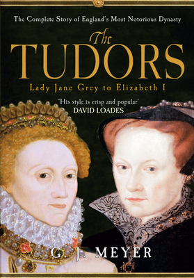 The Tudors Lady Jane Grey to Elizabeth I: The Complete Story of England's Most Notorious Dynasty - Meyer, G. J.