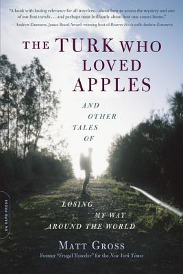 The Turk Who Loved Apples: And Other Tales of Losing My Way Around the World - Gross, Matt