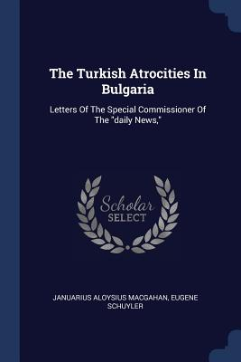 The Turkish Atrocities in Bulgaria: Letters of the Special Commissioner of the Daily News, - Macgahan, Januarius Aloysius, and Schuyler, Eugene