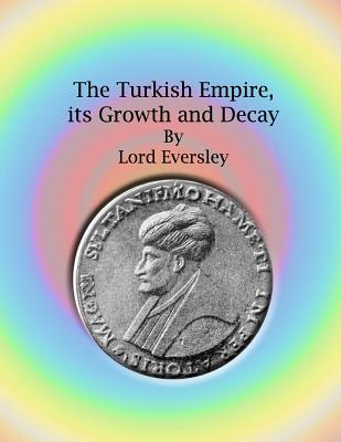 The Turkish Empire, Its Growth and Decay - Eversley, Lord