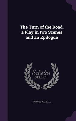 The Turn of the Road, a Play in Two Scenes and an Epilogue - Waddell, Samuel