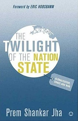 The Twilight of the Nation State: Globalisation, Chaos and War - Jha, Prem Shankar, and Hobsbawm, Eric J (Foreword by)