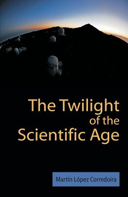 The Twilight of the Scientific Age - Laopez Corredoira, M, and Lopez Corredoira, Martin