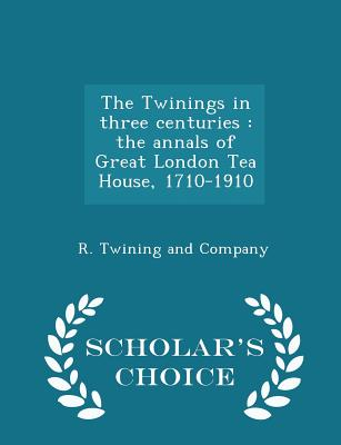 The Twinings in Three Centuries: The Annals of Great London Tea House, 1710-1910 - Scholar's Choice Edition - R Twining and Company (Creator)
