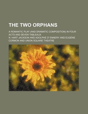 The Two Orphans; A Romantic Play (and Dramatic Composition) in Four Acts and Seven Tableaux - Jackson, N Hart