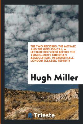 The Two Records: The Mosaic and the Geological; A Lecture Delivered Before the Young Men's Christian Association, in Exeter Hall, London (Classic Reprint) - Miller, Hugh