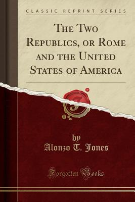 The Two Republics, or Rome and the United States of America (Classic Reprint) - Jones, Alonzo T
