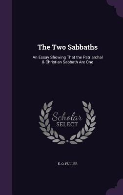 The Two Sabbaths: An Essay Showing That the Patriarchal & Christian Sabbath Are One - Fuller, E Q